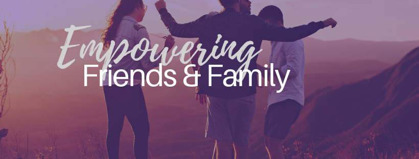 Empowering Friends & Family